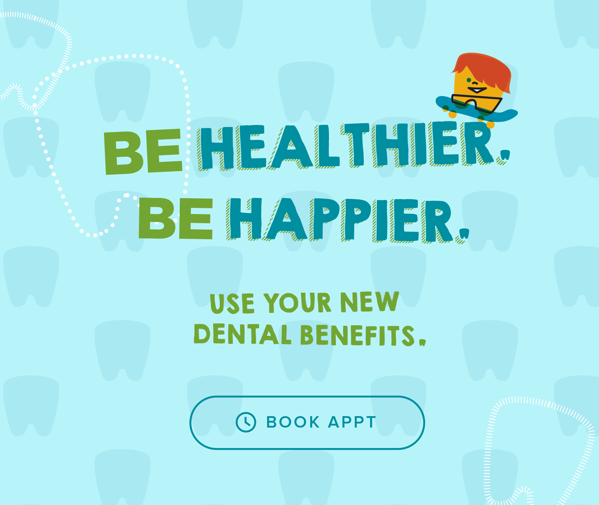 Be Healthier. Be Happier. Use your new dental benefits. - My Kid's Dentist and Orthodontics